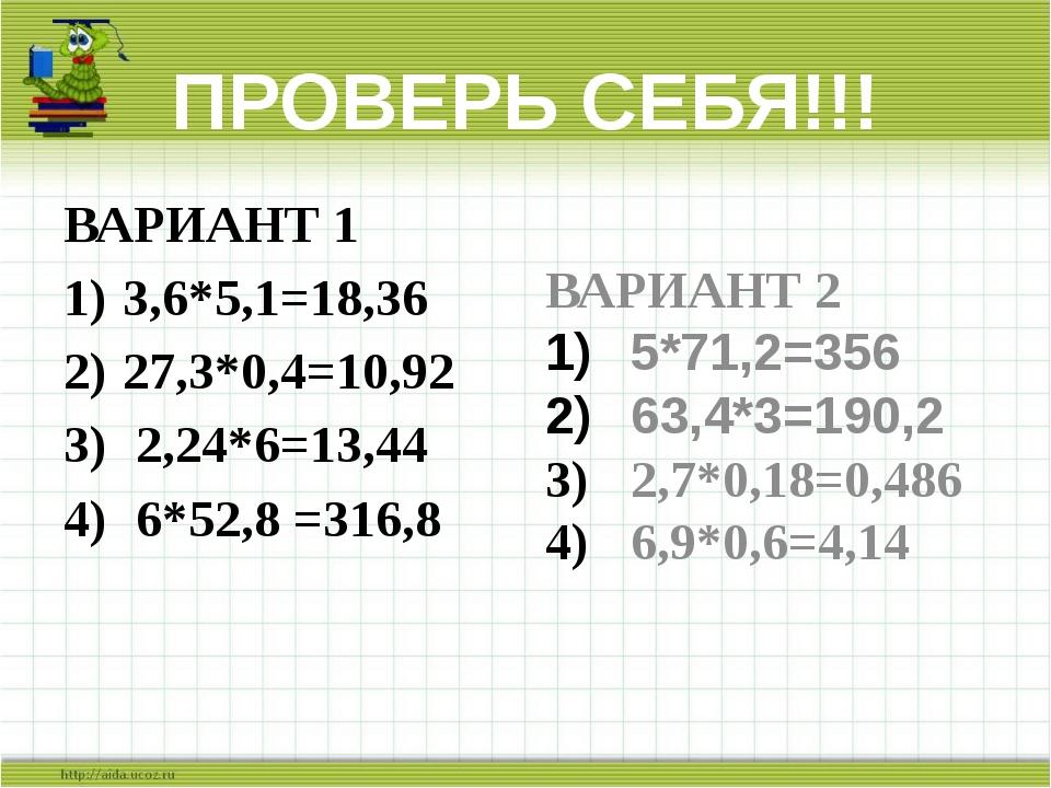 ПРОВЕРЬ СЕБЯ!!! ВАРИАНТ 1 3,6*5,1=18,36 27,3*0,4=10,92 2,24*6=13,44 6*52,8 =3...