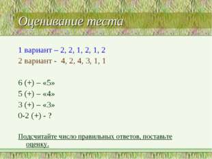 Оценивание теста 1 вариант – 2, 2, 1, 2, 1, 2 2 вариант - 4, 2, 4, 3, 1, 1 6