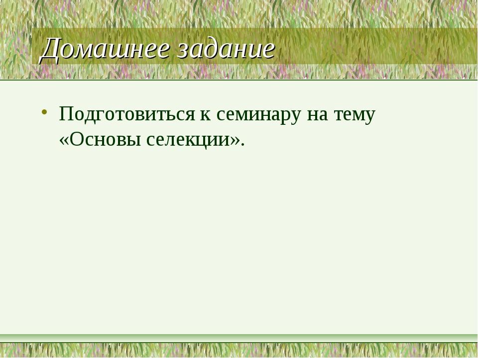 Домашнее задание Подготовиться к семинару на тему «Основы селекции».