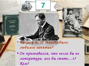 Какое у А. П. Чехова было любимое занятие? Он признавался, что «если бы не ли