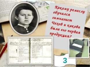 3 Какому ремеслу обучался гимназист Чехов и какова была его первая продукция?