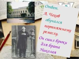3 Ответ. А. Чехов обучался портняжному ремеслу. Он сшил брюки для брата Николая