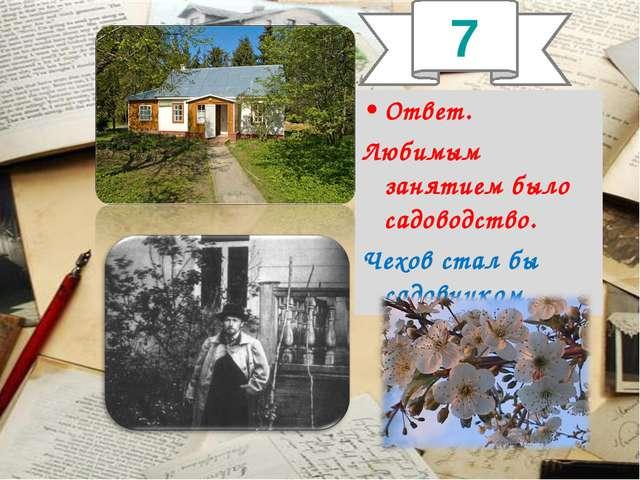 Ответ. Любимым занятием было садоводство. Чехов стал бы садовником. 7
