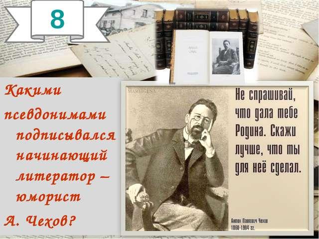 Какими псевдонимами подписывался начинающий литератор –юморист А. Чехов? 8
