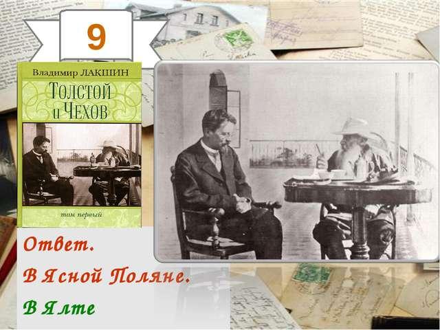 9 Ответ. В Ясной Поляне. В Ялте