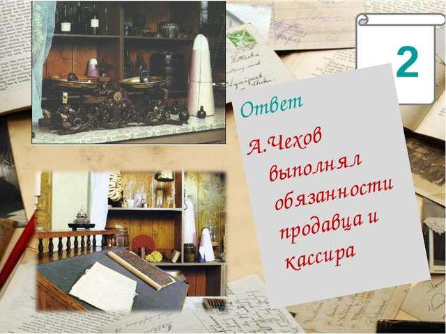 2 Ответ А.Чехов выполнял обязанности продавца и кассира