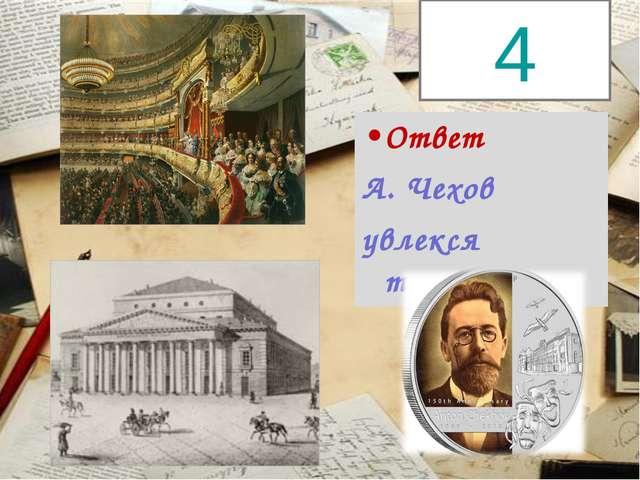 Ответ А. Чехов увлекся театром. 4