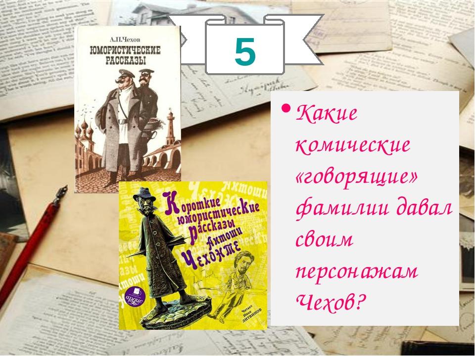 5 . Какие комические «говорящие» фамилии давал своим персонажам Чехов?