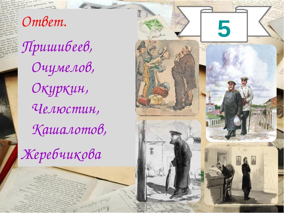 Ответ. Пришибеев, Очумелов, Окуркин, Челюстин, Кашалотов, Жеребчикова 5