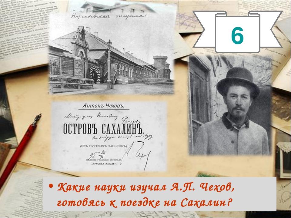 Какие науки изучал А.П. Чехов, готовясь к поездке на Сахалин? 6
