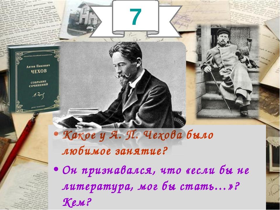 Какое у А. П. Чехова было любимое занятие? Он признавался, что «если бы не ли...