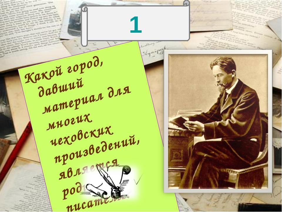 Какой город, давший материал для многих чеховских произведений, является роди...