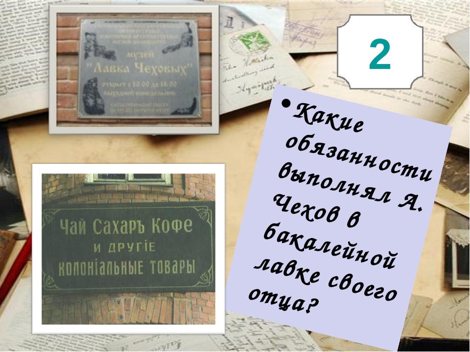 2 Какие обязанности выполнял А. Чехов в бакалейной лавке своего отца?