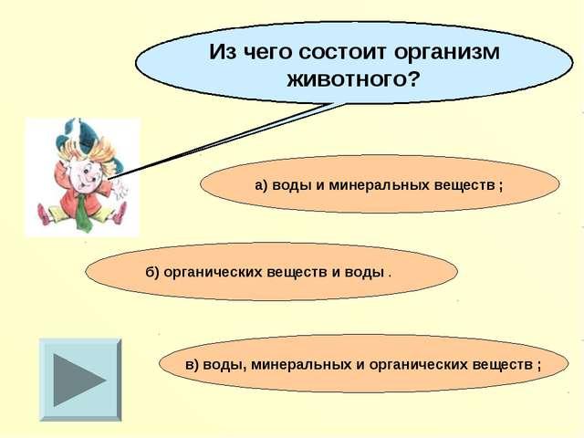Из чего состоит организм животного? а) воды и минеральных веществ ; в) воды,...
