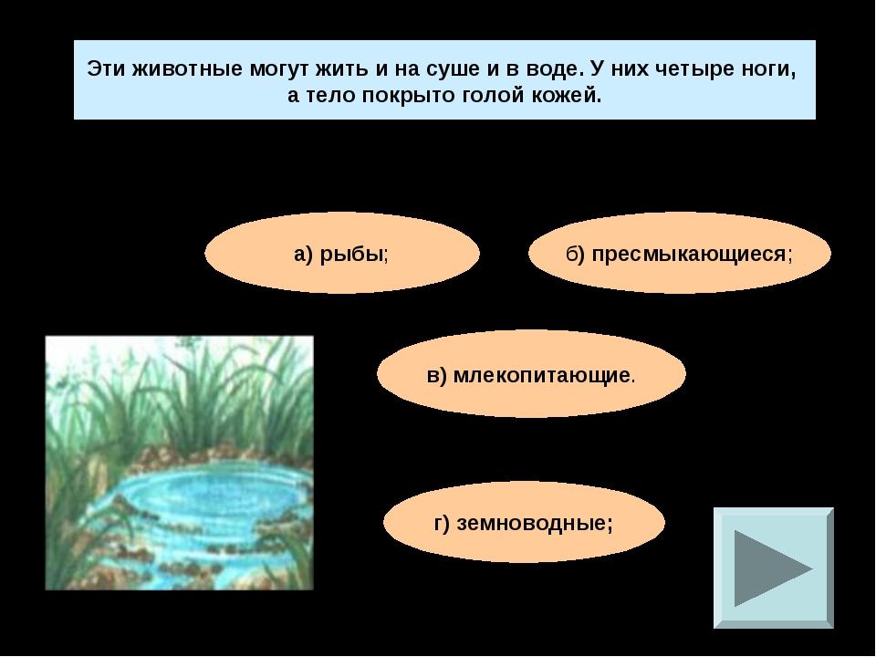 Эти животные могут жить и на суше и в воде. У них четыре ноги, а тело покрыто...