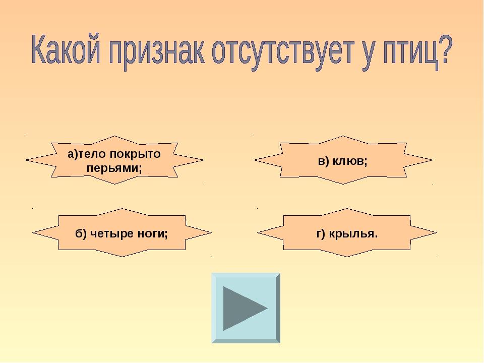 а)тело покрыто перьями; в) клюв; б) четыре ноги; г) крылья.