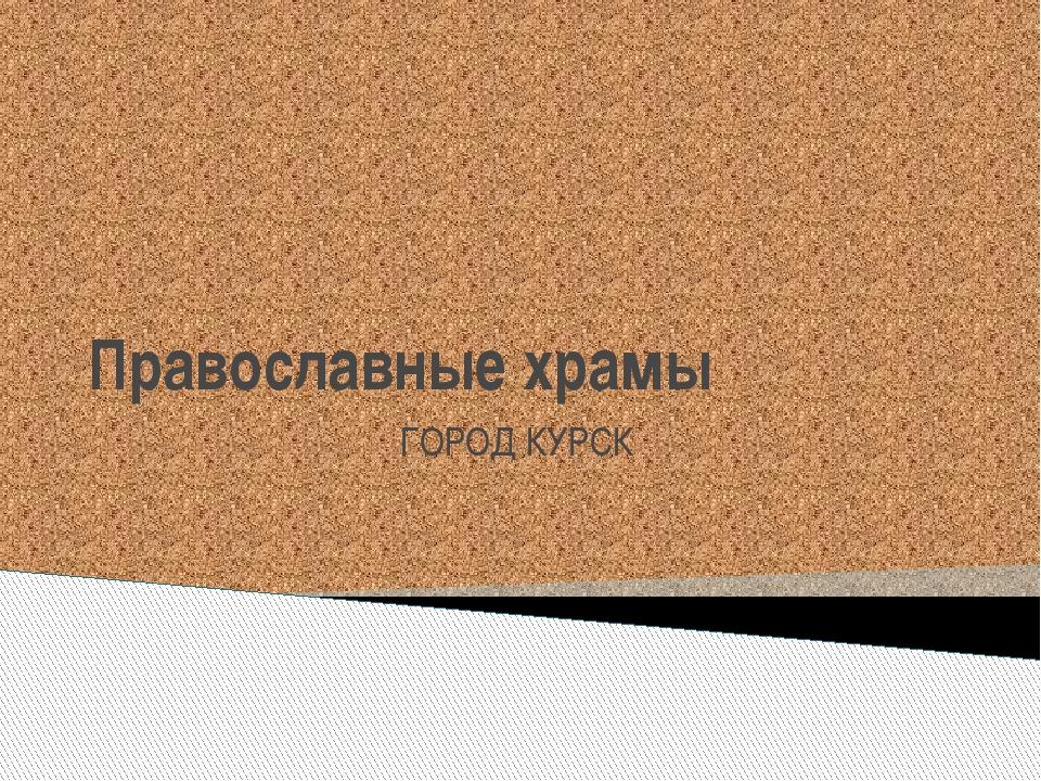 Православные храмы ГОРОД КУРСК