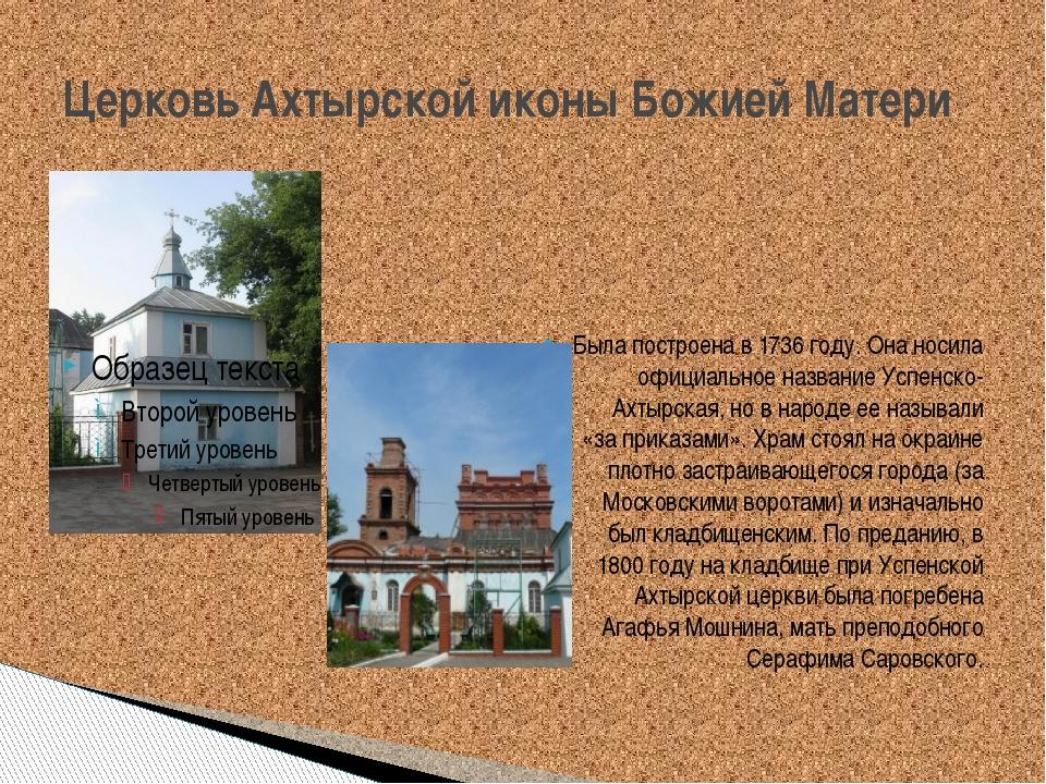Церковь Ахтырской иконы Божией Матери Была построена в 1736 году. Она носила...