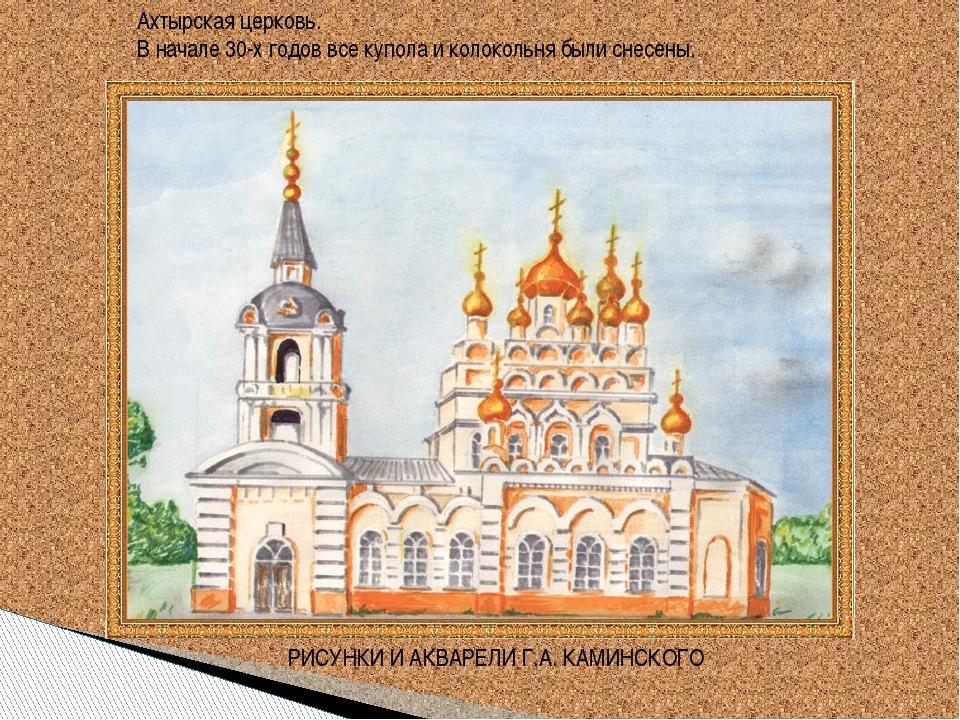 Ахтырская церковь. В начале 30-х годов все купола и колокольня были снесены....