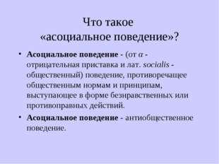 Что такое «асоциальное поведение»? Асоциальное поведение - (от α - отрицатель