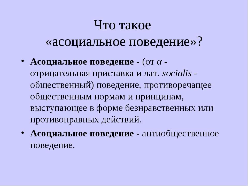 Что такое «асоциальное поведение»? Асоциальное поведение - (от α - отрицатель...