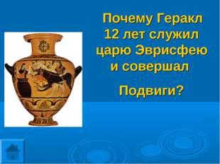 Почему Геракл 12 лет служил царю Эврисфею и совершал Подвиги?