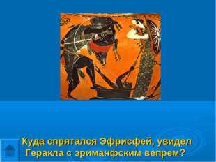 Куда спрятался Эфрисфей, увидел Геракла с эриманфским вепрем?