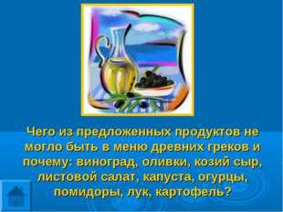 Чего из предложенных продуктов не могло быть в меню древних греков и почему: