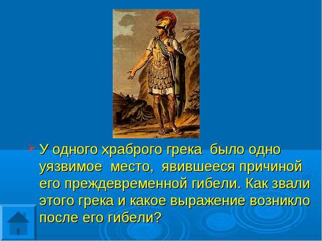 У одного храброго грека было одно уязвимое место, явившееся причиной его преж...