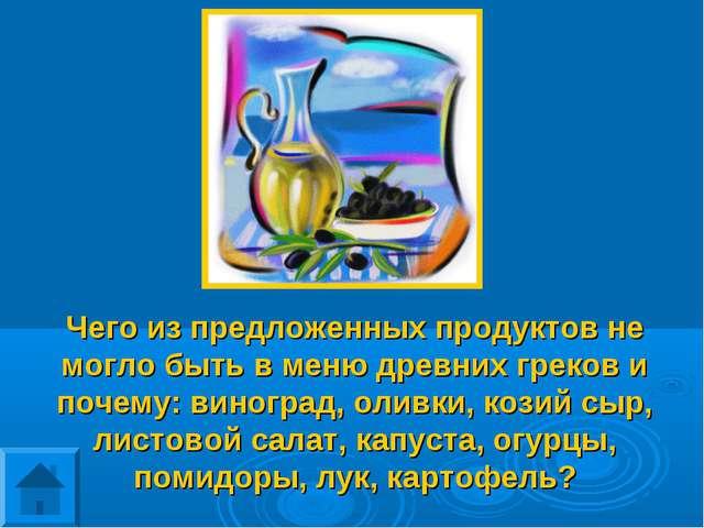 Чего из предложенных продуктов не могло быть в меню древних греков и почему:...
