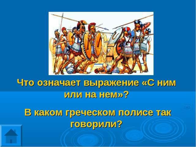 Что означает выражение «С ним или на нем»? В каком греческом полисе так говор...
