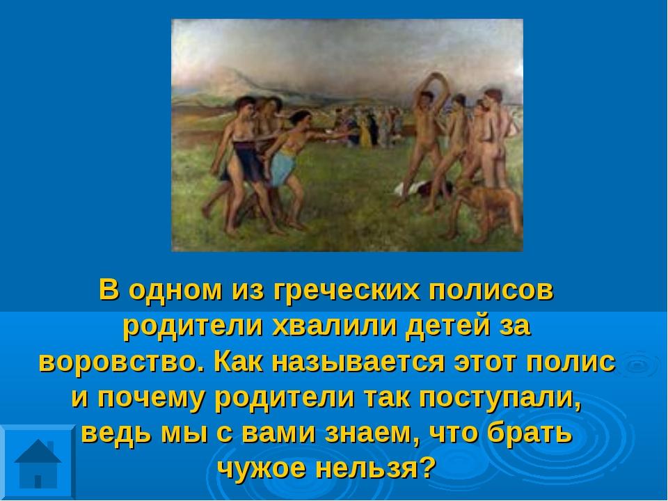 В одном из греческих полисов родители хвалили детей за воровство. Как называе...