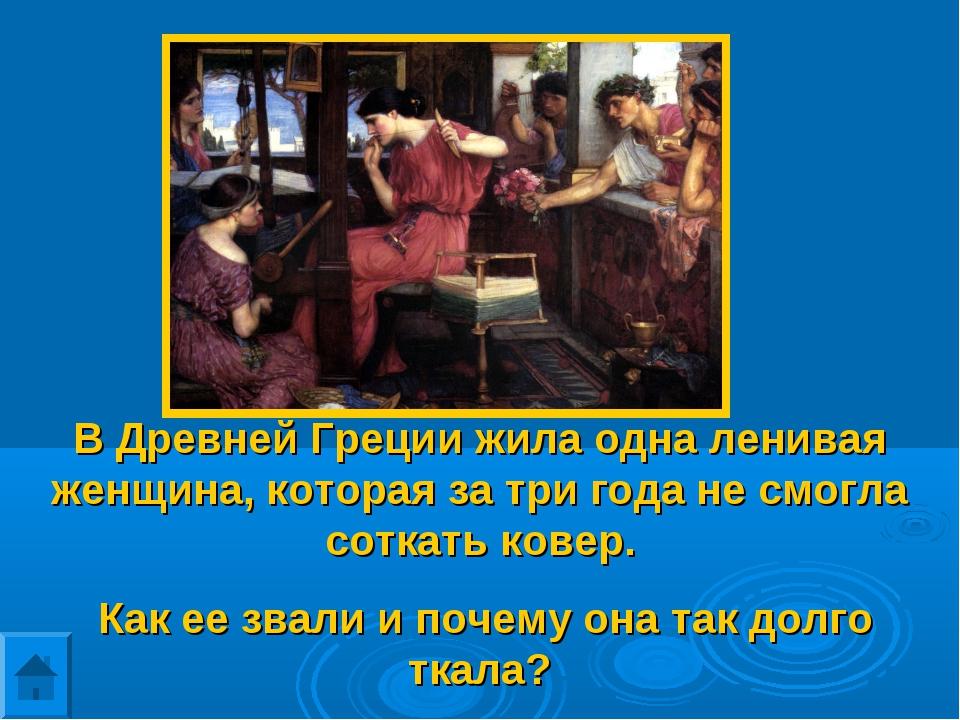В Древней Греции жила одна ленивая женщина, которая за три года не смогла сот...
