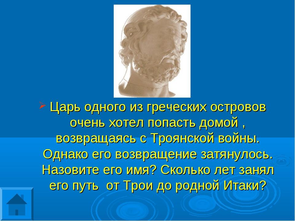 Царь одного из греческих островов очень хотел попасть домой , возвращаясь с Т...