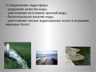 2) Загрязнение гидросферы - ухудшение качества воды; - уничтожение источнико