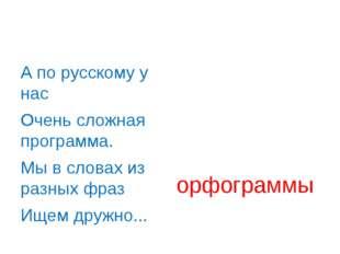 А по русскому у нас Очень сложная программа. Мы в словах из разных фраз Ищем