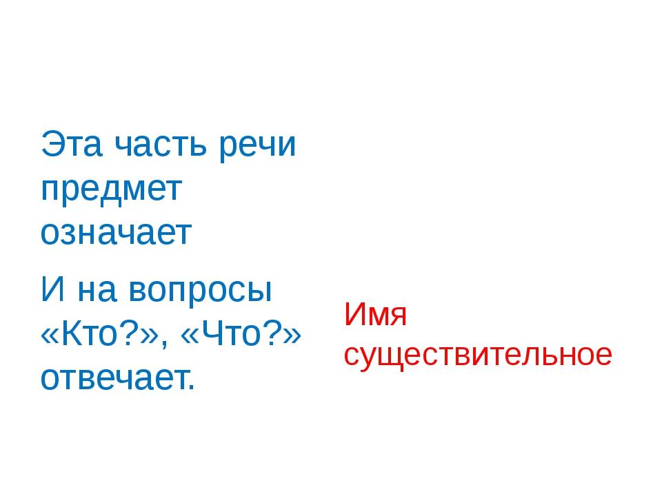 Эта часть речи предмет означает И на вопросы «Кто?», «Что?» отвечает. Имя су...