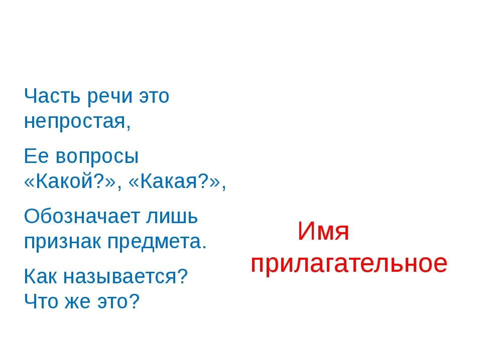 Часть речи это непростая, Ее вопросы «Какой?», «Какая?», Обозначает лишь при...
