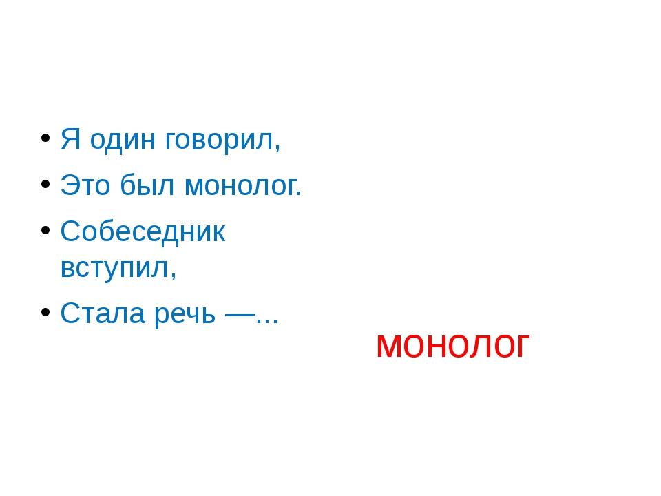 Я один говорил, Это был монолог. Собеседник вступил, Стала речь —... монолог