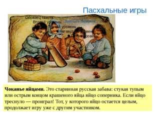 Чоканье яйцами. Это старинная русская забава: стукая тупым или острым концом