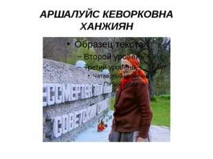 АРШАЛУЙС КЕВОРКОВНА ХАНЖИЯН