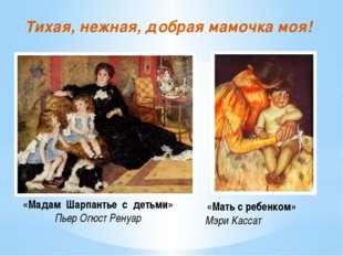 Тихая, нежная, добрая мамочка моя! «Мадам Шарпантье с детьми» Пьер Огюст Рен