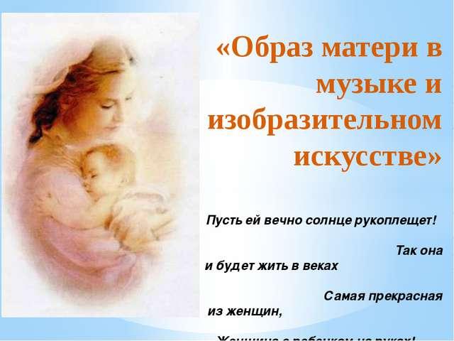 «Образ матери в музыке и изобразительном искусстве» Пусть ей вечно солнце ру...