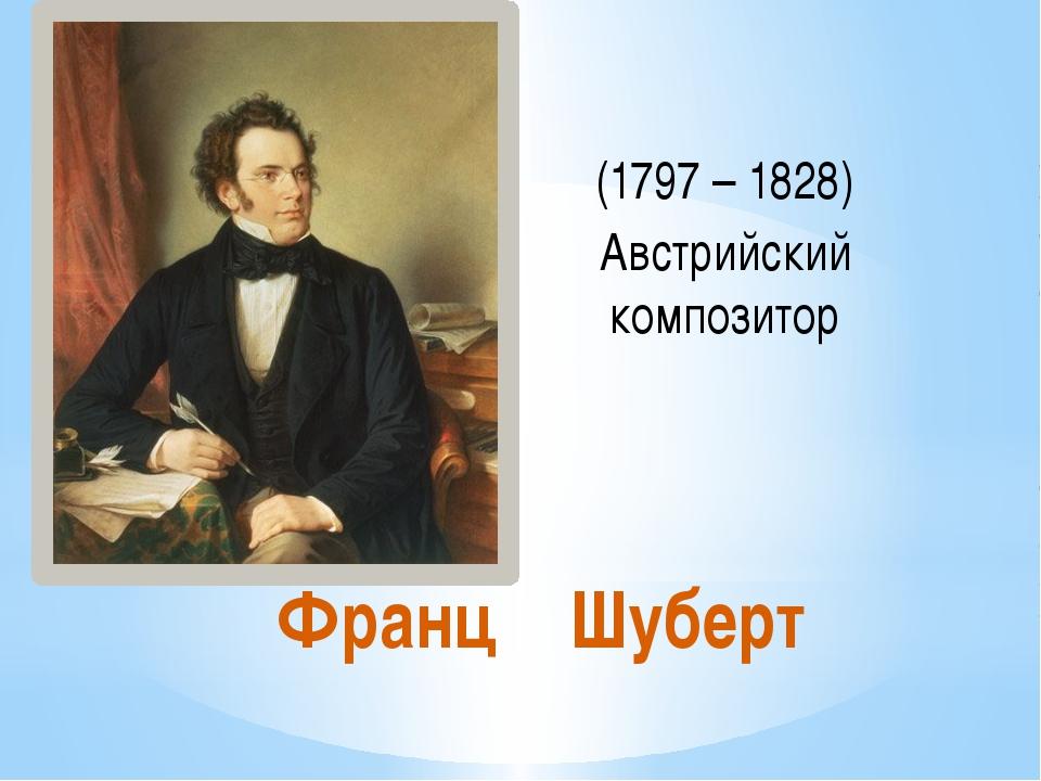 Франц Шуберт (1797 – 1828) Австрийский композитор