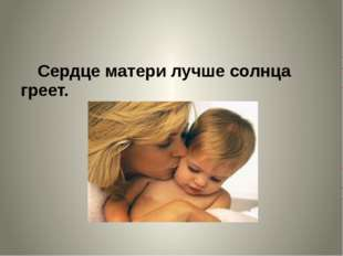 Сердце матери лучше солнца греет.