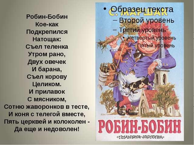 Робин-Бобин Кое-как Подкрепился Натощак: Съел теленка Утром рано, Двух овечек...