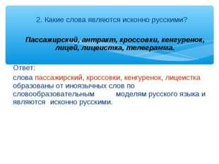 2. Какие слова являются исконно русскими? Пассажирский, антракт, кроссовки