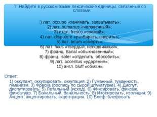 7. Найдите в русском языке лексические единицы, связанные со словами: 1) лат.