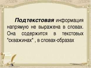 Подтекстовая информация напрямую не выражена в словах. Она содержится в текс