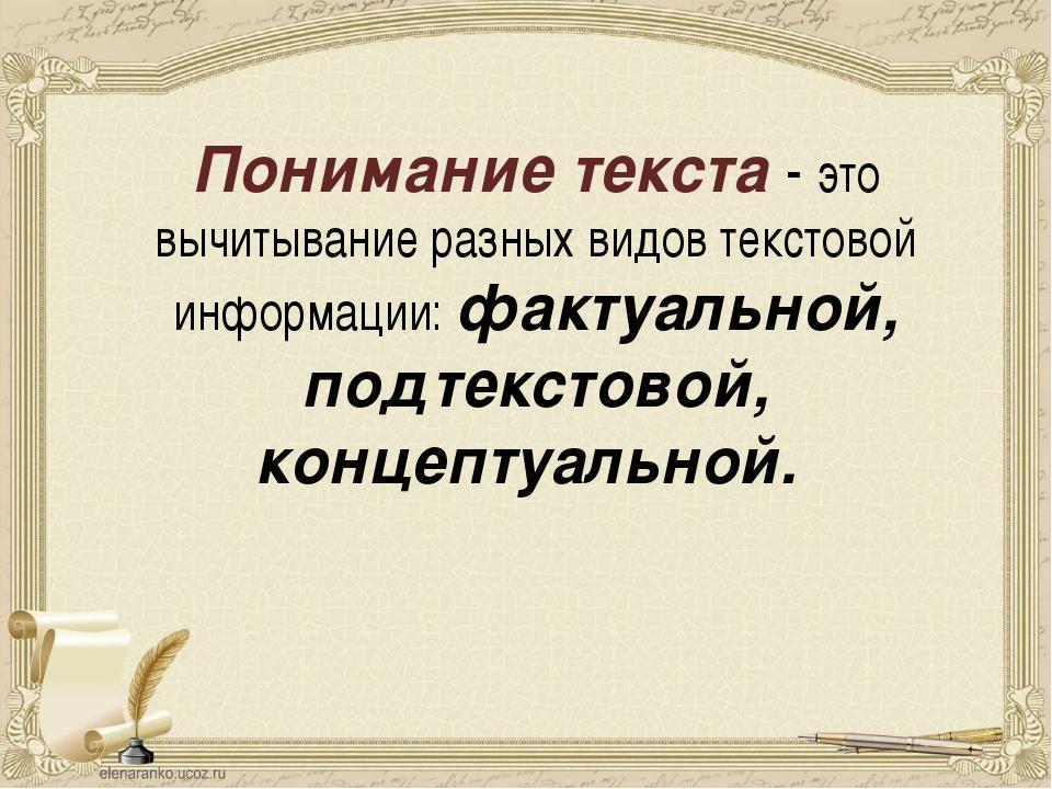 Понимание текста - это вычитывание разных видов текстовой информации: фактуал...